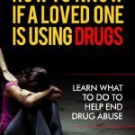 How To Know If A Loved One Is Using Drugs: Learn What To Do To Help End Drug Abuse (Addiction, Abuse, Drug and Alcohol Books)(2020 UPDATE)