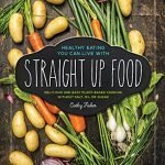 Straight Up Food: Delicious and Easy Plant-based Cooking without Salt, Oil or Sugar