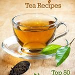 Top 50 Most Delicious Homemade Tea Recipes: Create Unique Blends of Different Teas, Fruits, Spices and Herbs (Recipe Top 50's Book 28)